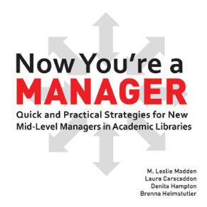 Now You're a Manager: Quick and Practical Strategies for New Mid-Level Managers in Academic Libraries.