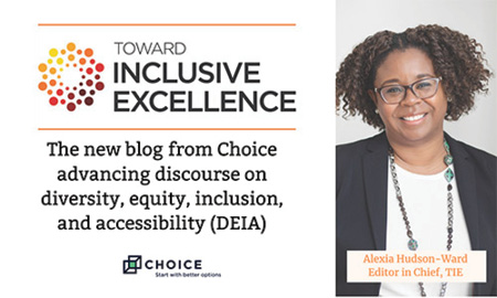 Toward Inclusive Excellence: The new blog from Choice advancing discourse on diversity, equity, inclusion, and accessibility (DEIA)